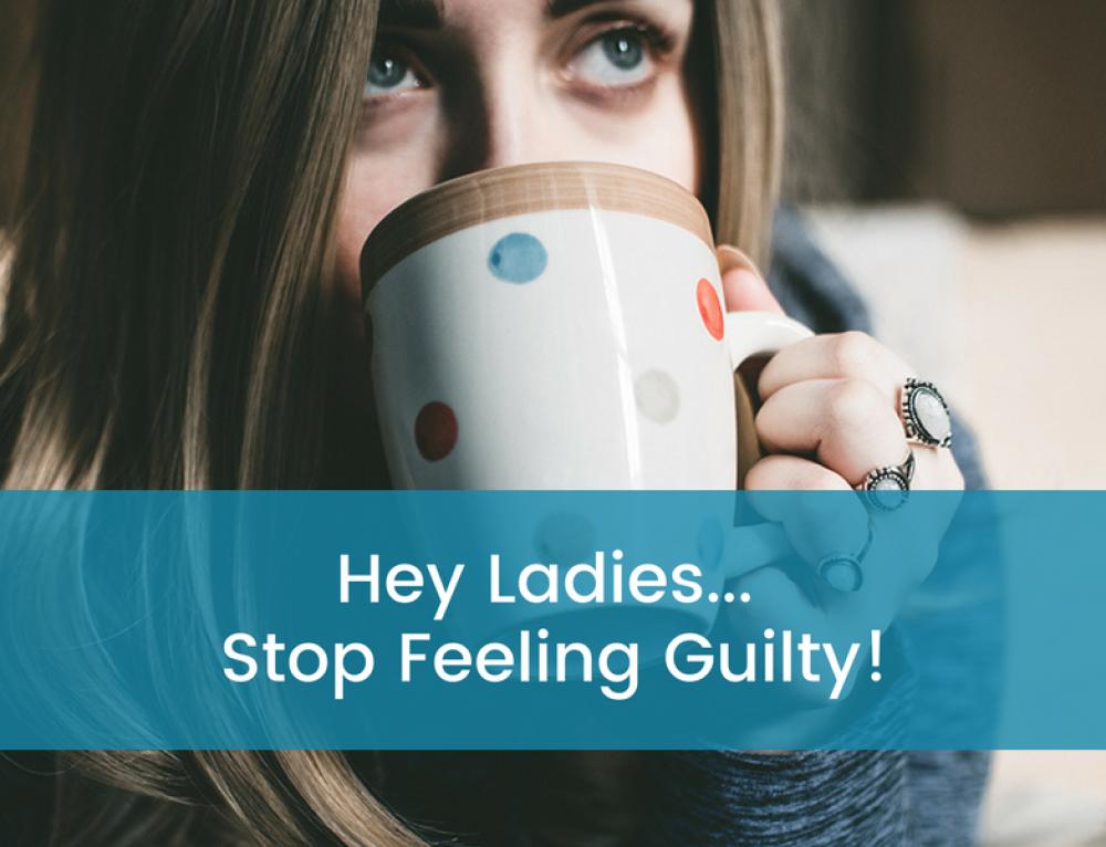 Hey Ladies… Stop Feeling Guilty!